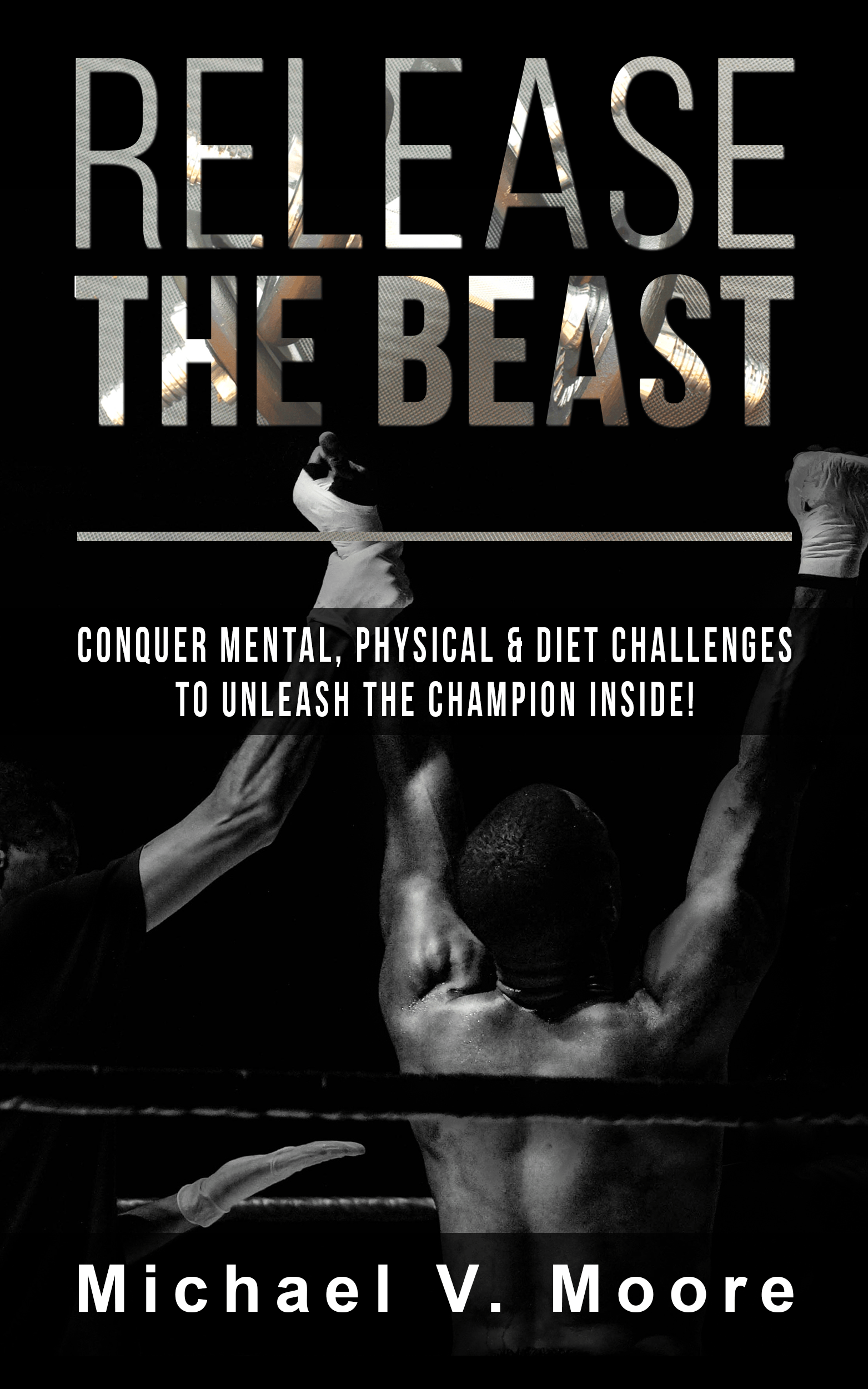 Release The Beast: Conquer Mental, Physical & Diet Challenges To Unlease The Champion Inside! from Michael V. Moore aka MicVinny