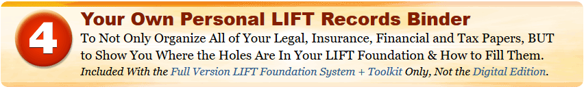 Your Own Personal LIFT Records Binder To Not Only Organize All of Your Legal, Insurance, Financial and Tax Papers, BUT to Show You Where the Holes Are In Your LIFT Foundation & How to Fill Them. Included With the Full Version LIFT Foundation System + Toolkit Only, Not the Digital Edition.