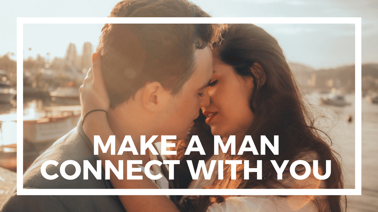 Make a man connect with you